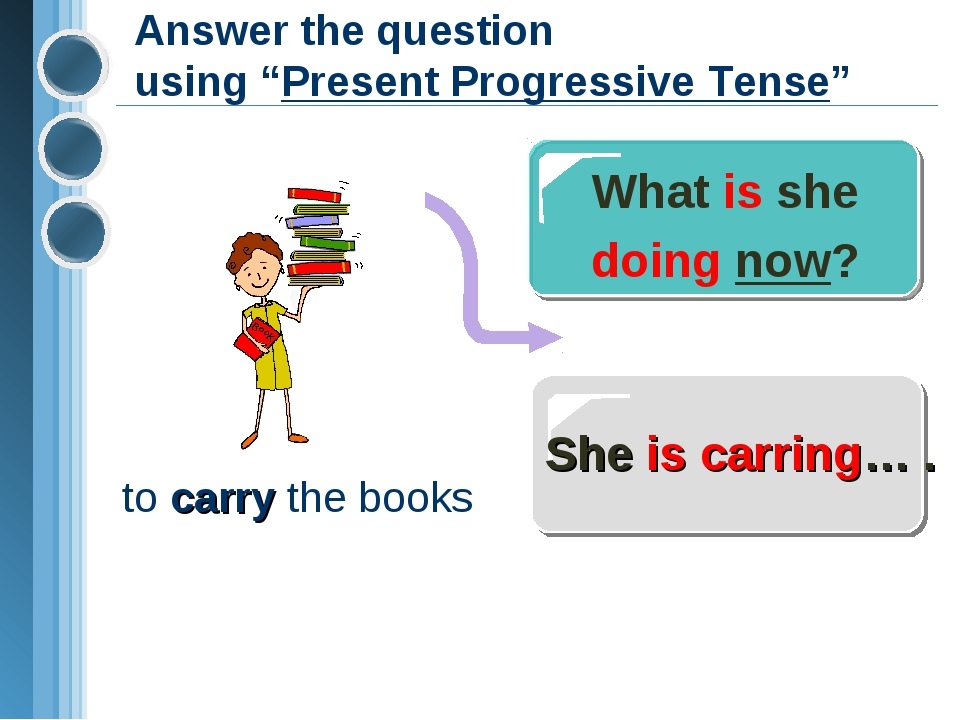 "Answer the question using ""Present Progressive Tense"" What is she doing now?..."