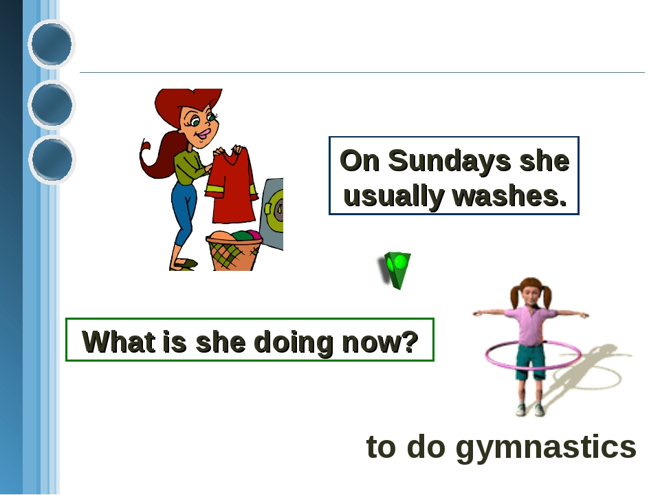 On Sundays she usually washes. What is she doing now? to do gymnastics