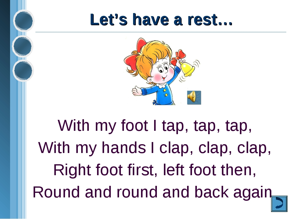 Let's have a rest… With my foot I tap, tap, tap, With my hands I clap, clap,...