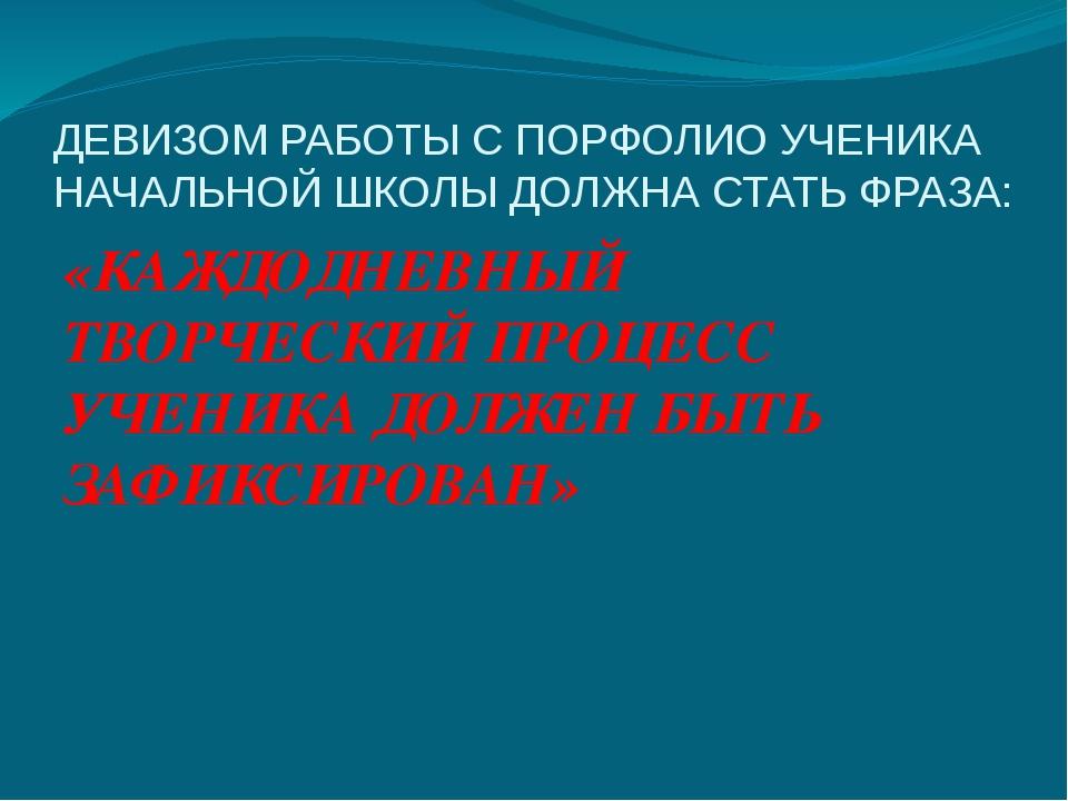 ДЕВИЗОМ РАБОТЫ С ПОРФОЛИО УЧЕНИКА НАЧАЛЬНОЙ ШКОЛЫ ДОЛЖНА СТАТЬ ФРАЗА: «КАЖДОД...