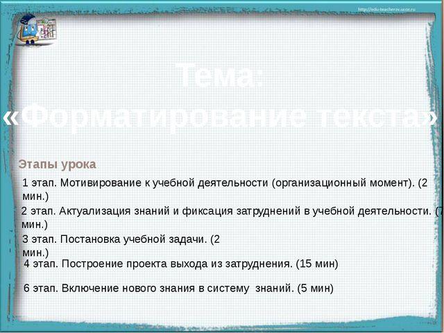 Тема: «Форматирование текста» Этапы урока 1 этап. Мотивирование к учебной де...