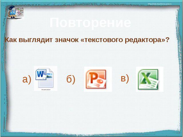 Повторение Как выглядит значок «текстового редактора»? а) б) в) Правильный от...
