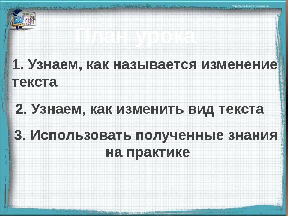 План урока 2. Узнаем, как изменить вид текста 1. Узнаем, как называется изме...