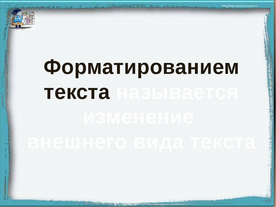Форматированием текста называется изменение внешнего вида текста Записывают...