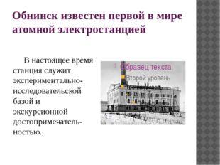 Обнинск известен первой в мире атомной электростанцией  В настоящее время ст