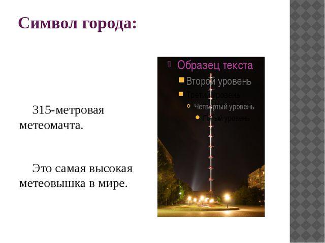 Символ города:  315-метровая метеомачта. Это самая высокая метеовышка в мире.