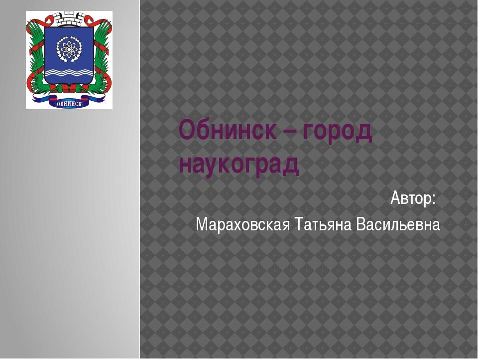 Обнинск – город наукоград Автор: Мараховская Татьяна Васильевна