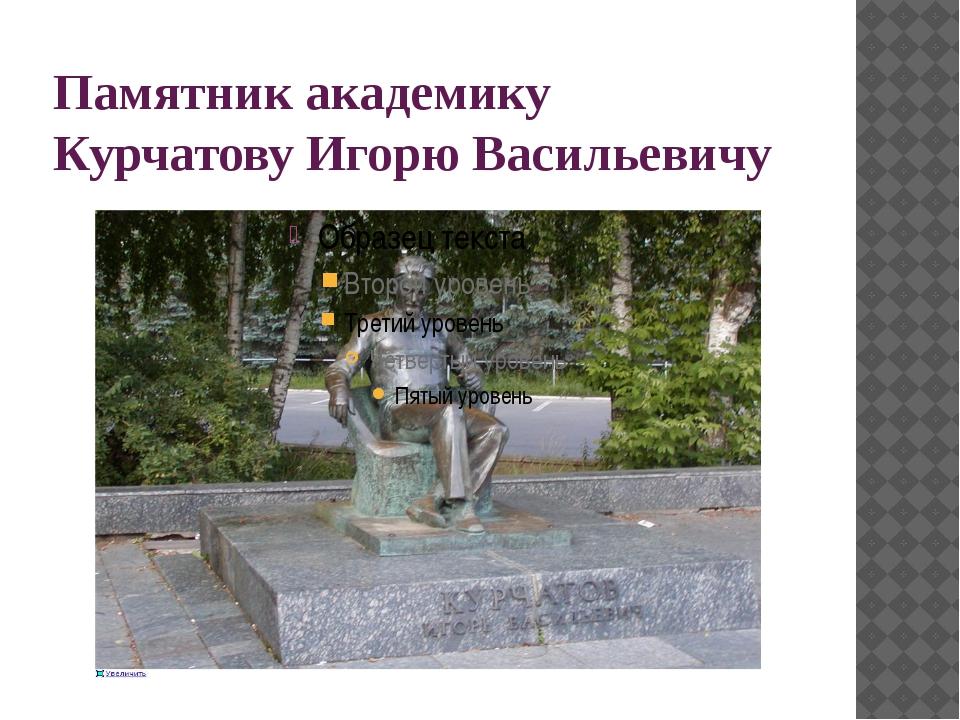 Памятник академику Курчатову Игорю Васильевичу