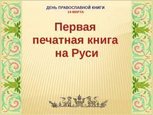 ДЕНЬ ПРАВОСЛАВНОЙ КНИГИ 14 МАРТА Первая печатная книга на Руси