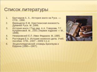 Список литературы Бахтиаров А. А.. История книги на Руси. — СПб., 1890. Верещ
