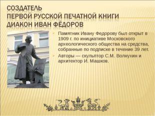 Памятник Ивану Федорову был открыт в 1909 г. по инициативе Московского археол