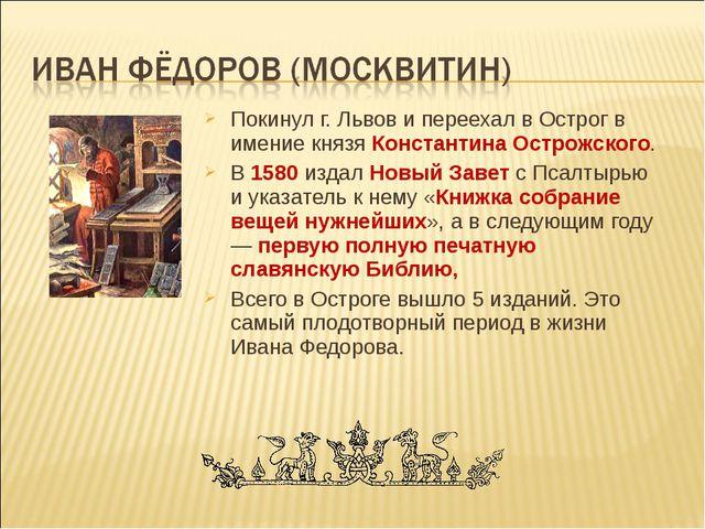 Покинул г. Львов и переехал в Острог в имение князя Константина Острожского....