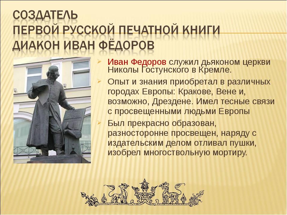 Иван Федоров служил дьяконом церкви Николы Гостунского в Кремле. Опыт и знани...