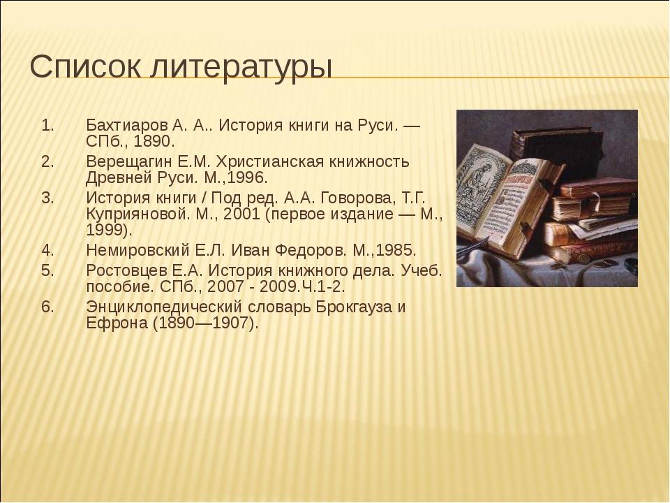 Список литературы Бахтиаров А. А.. История книги на Руси. — СПб., 1890. Верещ...