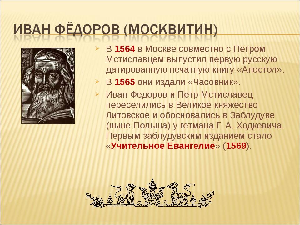 В 1564 в Москве совместно с Петром Мстиславцем выпустил первую русскую датиро...