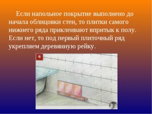 Если напольное покрытие выполнено до начала облицовки стен, то плитки самого