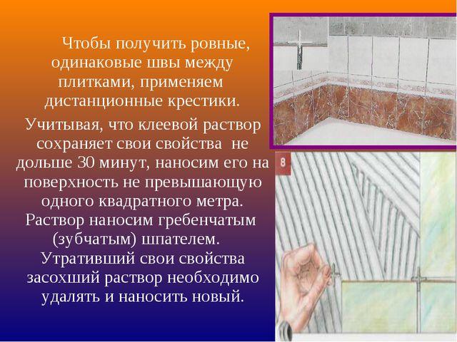 Чтобы получить ровные, одинаковые швы между плитками, применяем дистанционны...