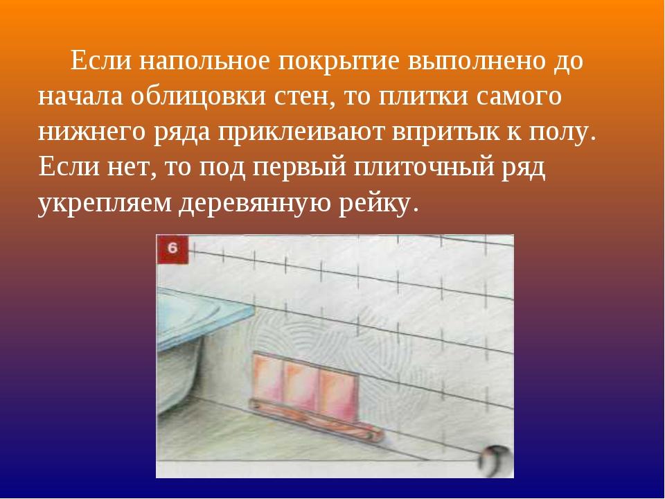 Если напольное покрытие выполнено до начала облицовки стен, то плитки самого...