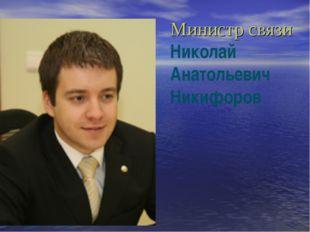 Министр связи Николай Анатольевич Никифоров