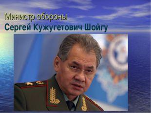 Министр обороны Сергей Кужугетович Шойгу