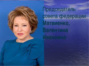 Председатель совета федерации Матвиенко, Валентина Ивановна