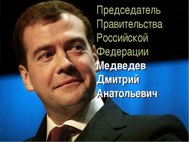 Председатель Правительства Российской Федерации Медведев Дмитрий Анатольевич