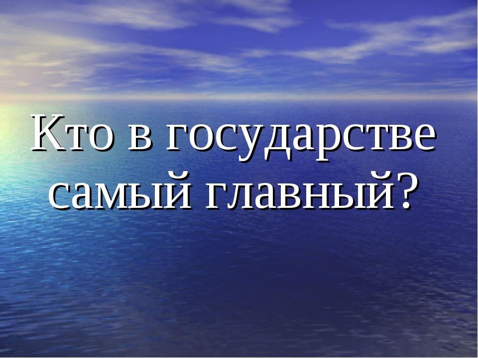 Кто в государстве самый главный?