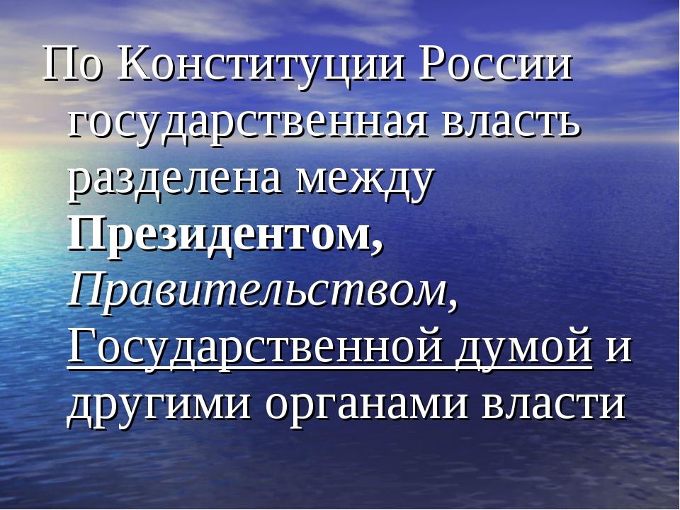 По Конституции России государственная власть разделена между Президентом, Пра...