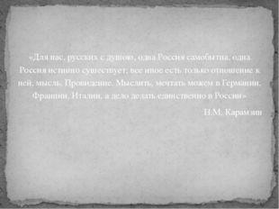 «Для нас, русских с душою, одна Россия самобытна, одна Россия истинно существ