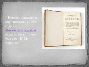 Повесть написана и опубликована в 1792 году в «Московском журнале», редактор
