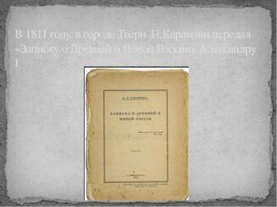 В 1811 году, в городе Твери Н.Карамзин передал «Записку о Древней и Новой Ро