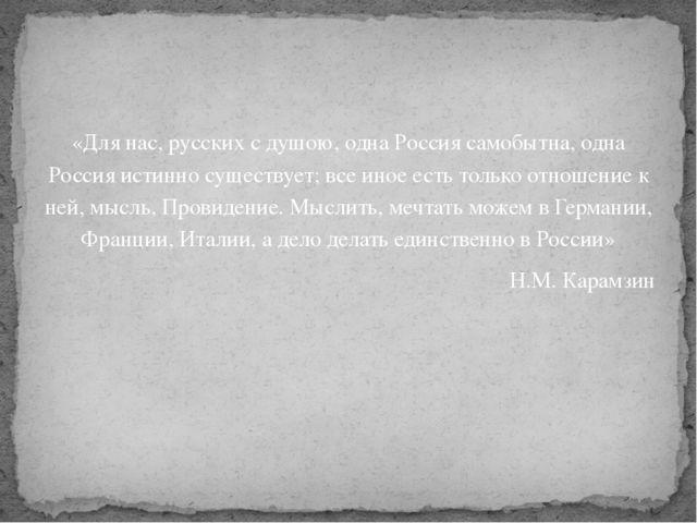 «Для нас, русских с душою, одна Россия самобытна, одна Россия истинно существ...