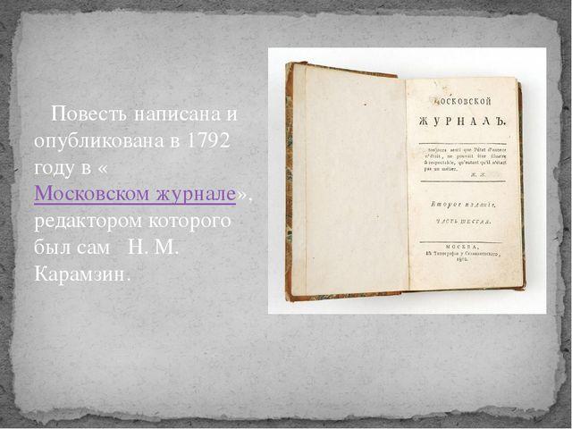 Повесть написана и опубликована в 1792 году в «Московском журнале», редактор...