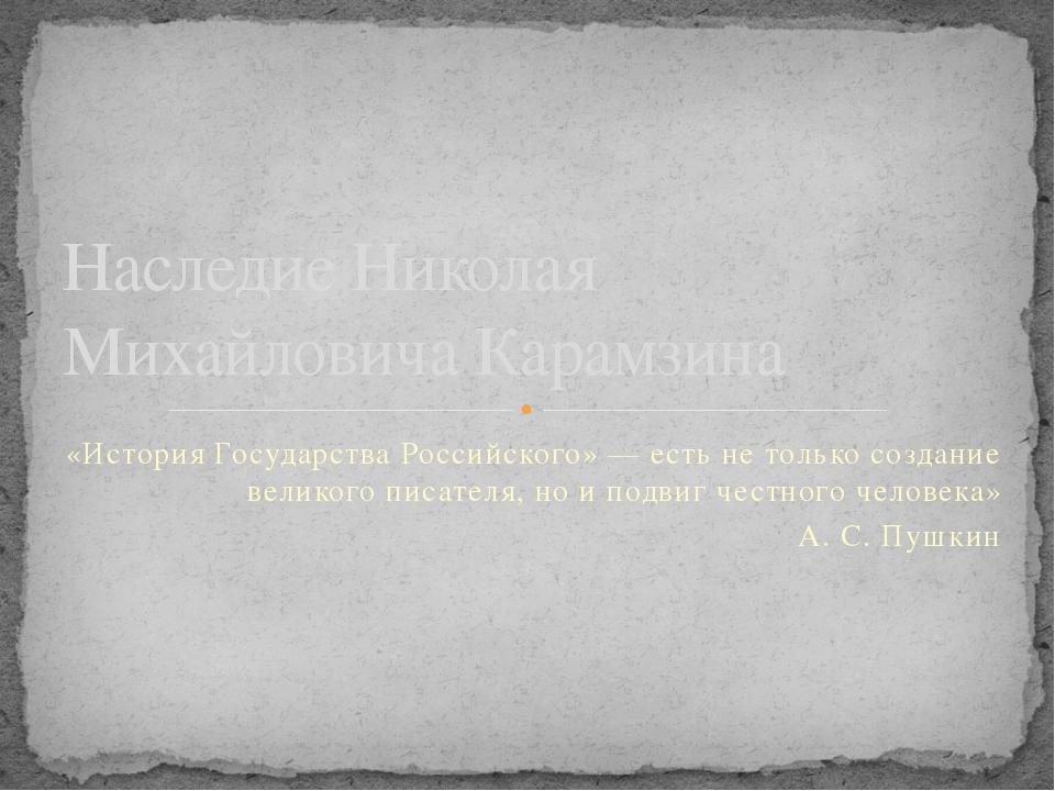 «История Государства Российского» — есть не только создание великого писателя...