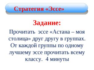 Задание: Прочитать эссе «Астана – моя столица» друг другу в группах. От каждо