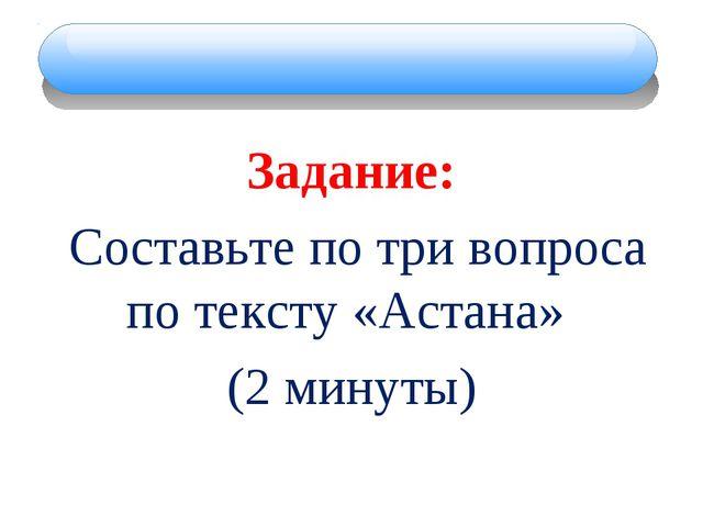Задание: Составьте по три вопроса по тексту «Астана» (2 минуты)