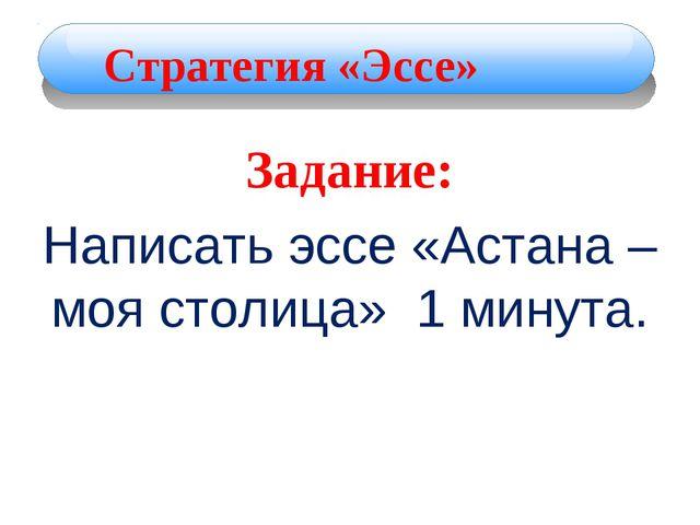Задание: Написать эссе «Астана – моя столица» 1 минута. Стратегия «Эссе»
