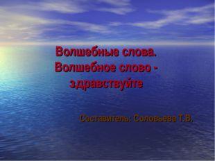 Волшебные слова. Волшебное слово - здравствуйте Составитель: Соловьева Т.В.