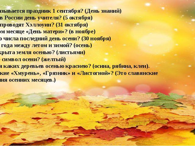 Как называется праздник 1 сентября? (День знаний) Когда в России день учителя...