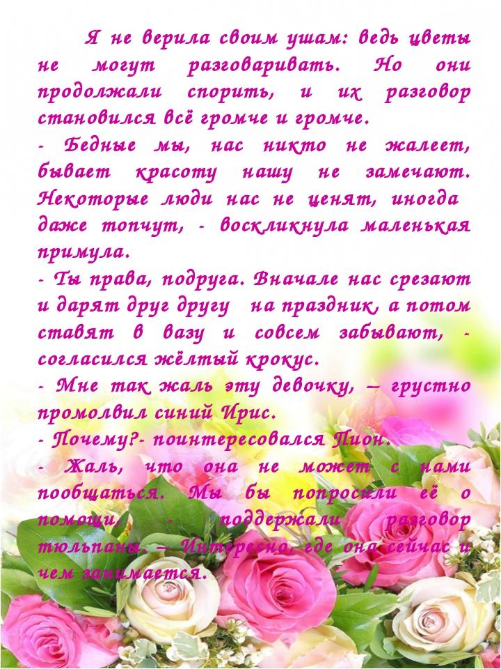 Я не верила своим ушам: ведь цветы не могут разговаривать. Но они продолжали...