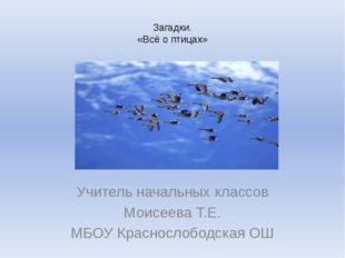 Загадки. «Всё о птицах» Учитель начальных классов Моисеева Т.Е. МБОУ Краснос