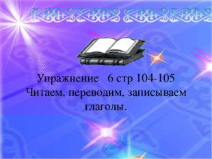 Упражнение 6 стр 104-105 Читаем, переводим, записываем глаголы.
