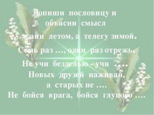 Допиши пословицу и объясни смысл … сани летом, а телегу зимой. Семь раз …, о