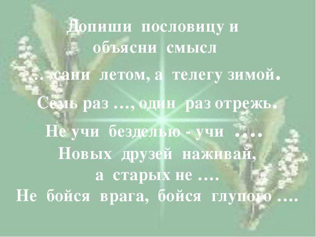 Допиши пословицу и объясни смысл … сани летом, а телегу зимой. Семь раз …, о...