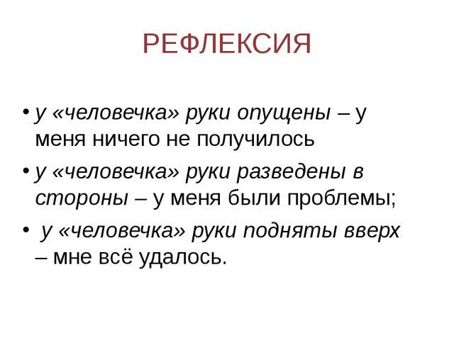 РЕФЛЕКСИЯ у «человечка» руки опущены –у меня ничего не получилось у «человеч...