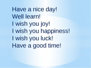 Have a nice day! Well learn! I wish you joy! I wish you happiness! I wish you