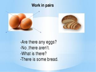 Work in pairs -Are there any eggs? -No ,there aren't. -What is there? -There