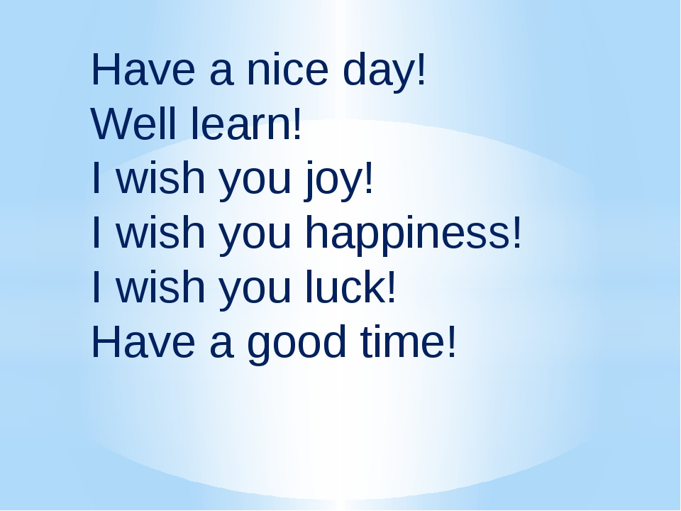 Have a nice day! Well learn! I wish you joy! I wish you happiness! I wish you...