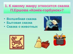1. К какому жанру относится сказка П.Ершова «Конёк-горбунок»? Волшебная сказк