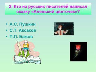 2. Кто из русских писателей написал сказку «Аленький цветочек»? А.С. Пушкин С